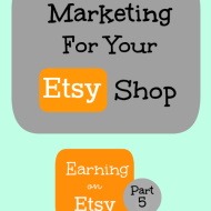 Marketing For Your Etsy Shop– Earning on Etsy, Part 5